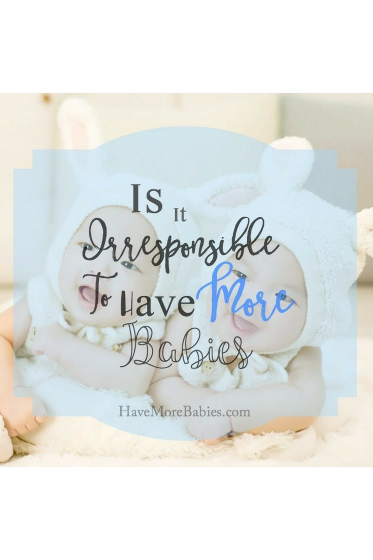 Is it Irresponsible to Have More Babies???