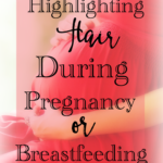 Dyeing or Highlighting Hair During Pregnancy or Breastfeeding?